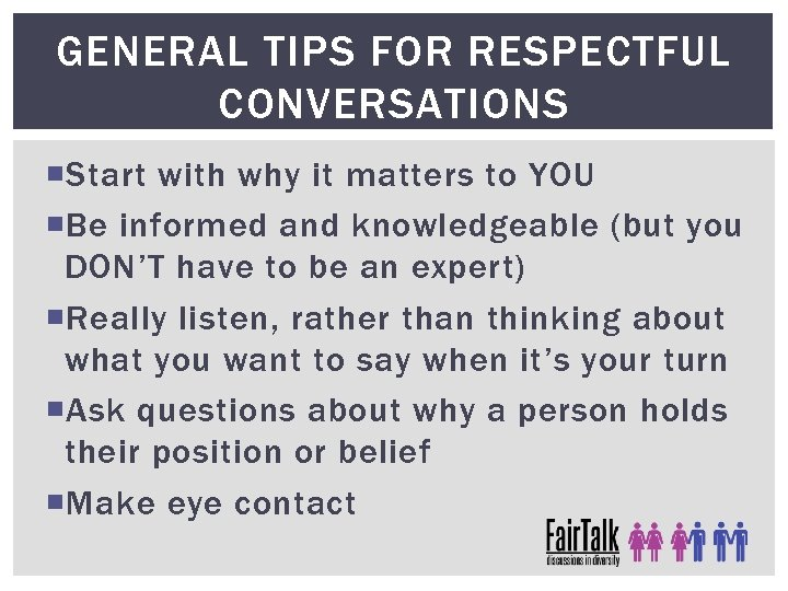 GENERAL TIPS FOR RESPECTFUL CONVERSATIONS Start with why it matters to YOU Be informed