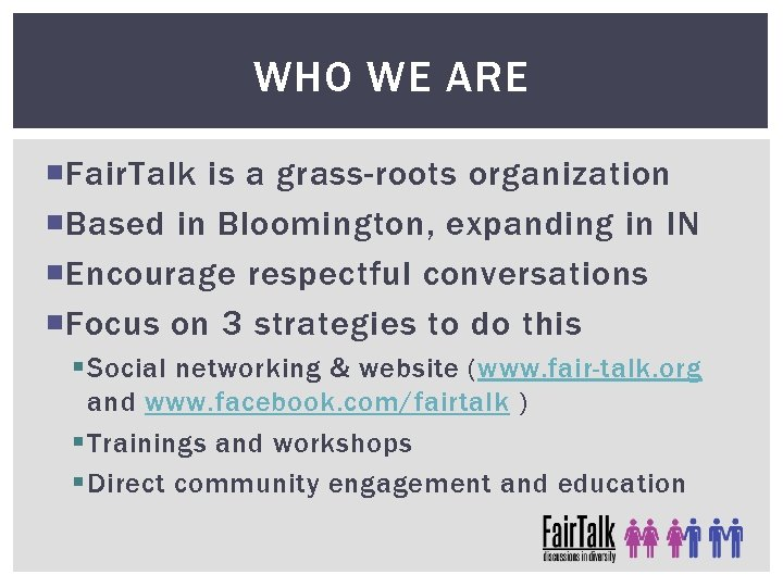 WHO WE ARE Fair. Talk is a grass-roots organization Based in Bloomington, expanding in