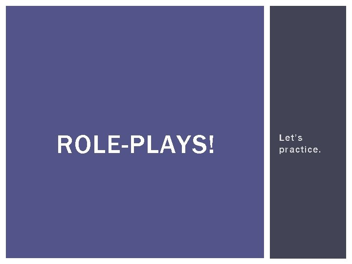 ROLE-PLAYS! Let's practice.