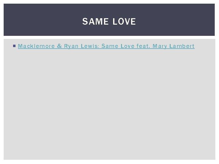 SAME LOVE Macklemore & Ryan Lewis: Same Love feat. Mary Lambert