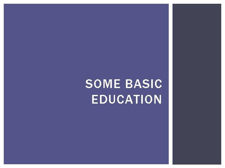 SOME BASIC EDUCATION
