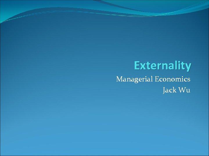 Externality Managerial Economics Jack Wu