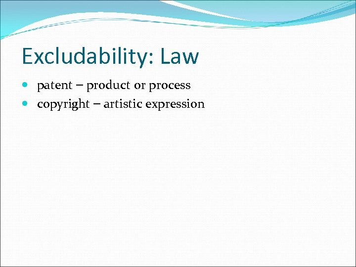 Excludability: Law patent – product or process copyright – artistic expression