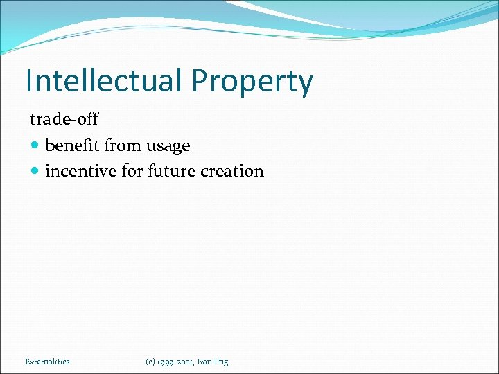 Intellectual Property trade-off benefit from usage incentive for future creation Externalities (c) 1999 -2001,