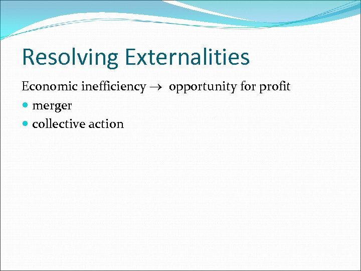 Resolving Externalities Economic inefficiency ® opportunity for profit merger collective action