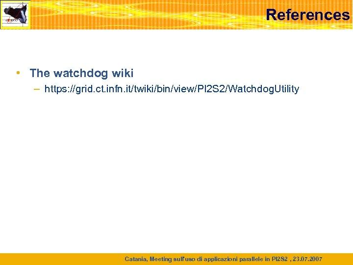 References • The watchdog wiki – https: //grid. ct. infn. it/twiki/bin/view/PI 2 S 2/Watchdog.