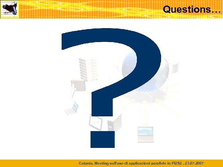 Questions… Catania, Meeting sull'uso di applicazioni parallele in PI 2 S 2 , 23.