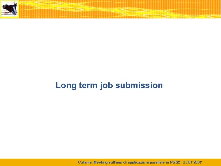 Long term job submission Catania, Meeting sull'uso di applicazioni parallele in PI 2 S