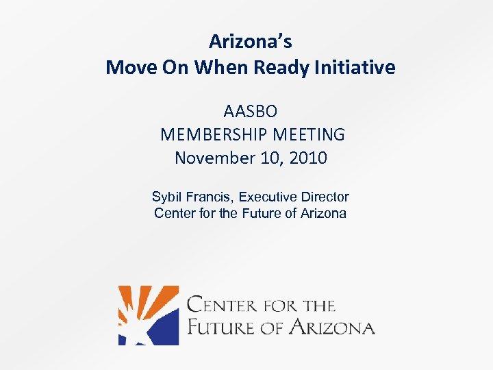 Arizona's Move On When Ready Initiative AASBO MEMBERSHIP MEETING November 10, 2010 Sybil Francis,