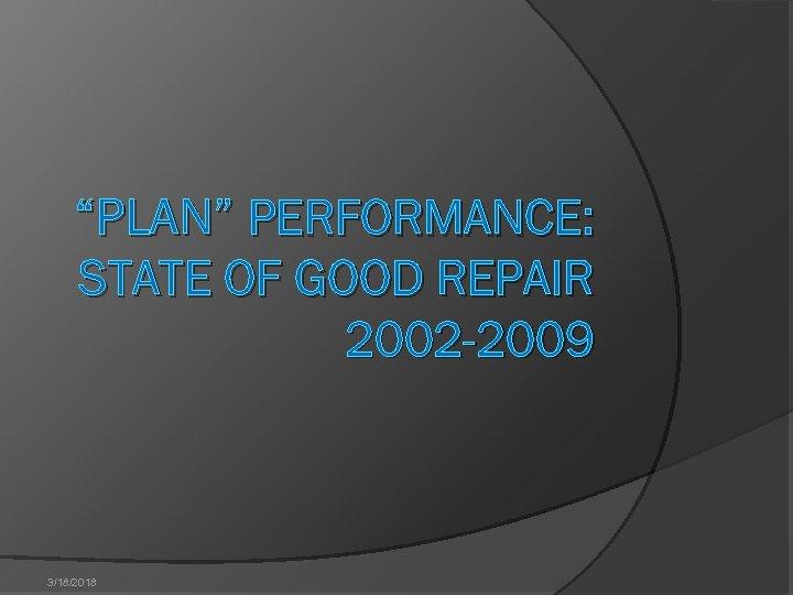 """PLAN"" PERFORMANCE: STATE OF GOOD REPAIR 2002 -2009 3/18/2018"