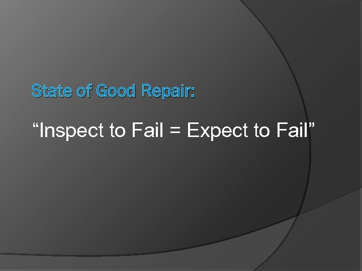 "State of Good Repair: ""Inspect to Fail = Expect to Fail"""