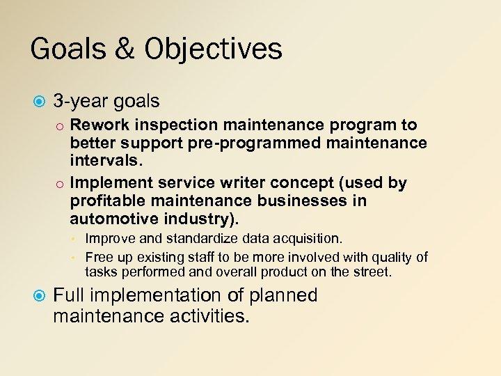 Goals & Objectives 3 -year goals o Rework inspection maintenance program to better support