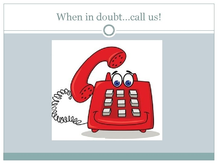 When in doubt…call us!