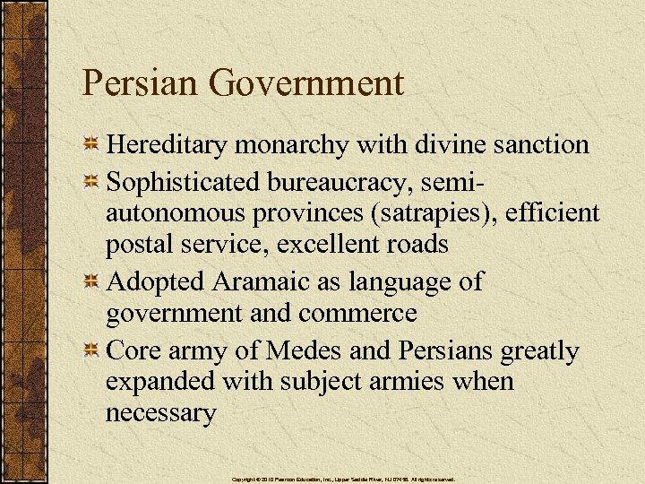 Persian Government Hereditary monarchy with divine sanction Sophisticated bureaucracy, semiautonomous provinces (satrapies), efficient postal