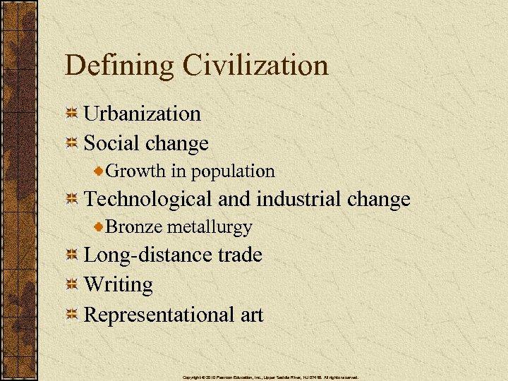 Defining Civilization Urbanization Social change Growth in population Technological and industrial change Bronze metallurgy