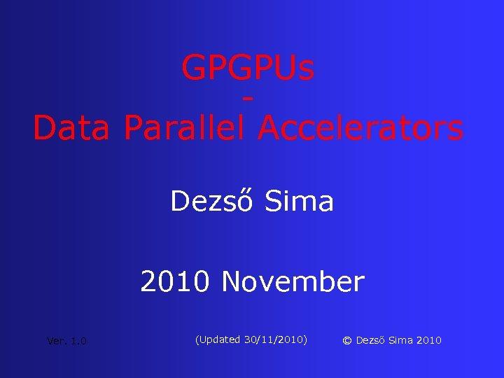 GPGPUs Data Parallel Accelerators Dezső Sima 2010 November Ver. 1. 0 (Updated 30/11/2010) ©