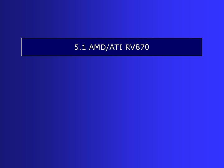 5. 1 AMD/ATI RV 870