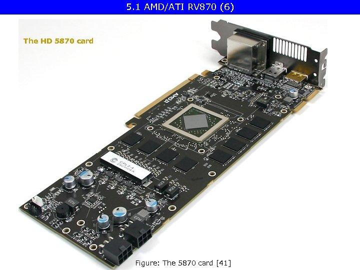 5. 1 AMD/ATI RV 870 (6) The HD 5870 card Figure: The 5870 card