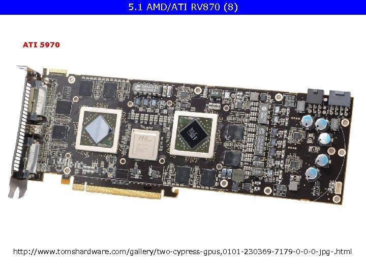 5. 1 AMD/ATI RV 870 (8) ATI 5970 http: //www. tomshardware. com/gallery/two-cypress-gpus, 0101 -230369