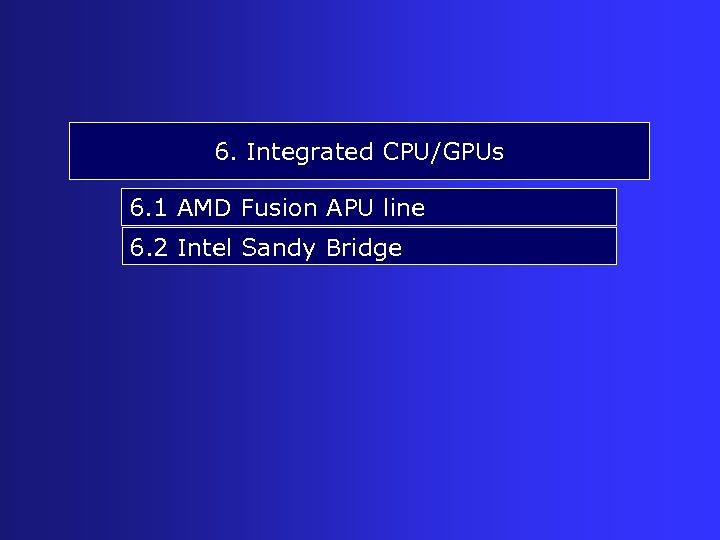 6. Integrated CPU/GPUs 6. 1 AMD Fusion APU line 6. 2 Intel Sandy Bridge