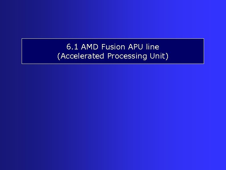 6. 1 AMD Fusion APU line (Accelerated Processing Unit)