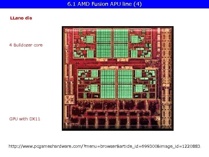6. 1 AMD Fusion APU line (4) LLano die 4 Bulldozer core GPU with