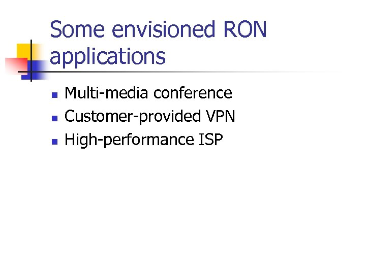 Some envisioned RON applications n n n Multi-media conference Customer-provided VPN High-performance ISP