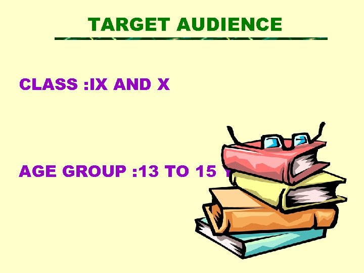 TARGET AUDIENCE CLASS : IX AND X AGE GROUP : 13 TO 15 YEARS