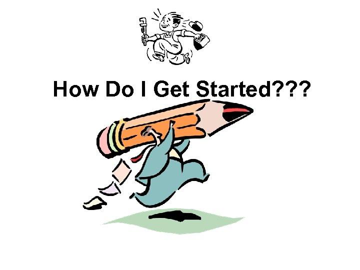 How Do I Get Started? ? ?