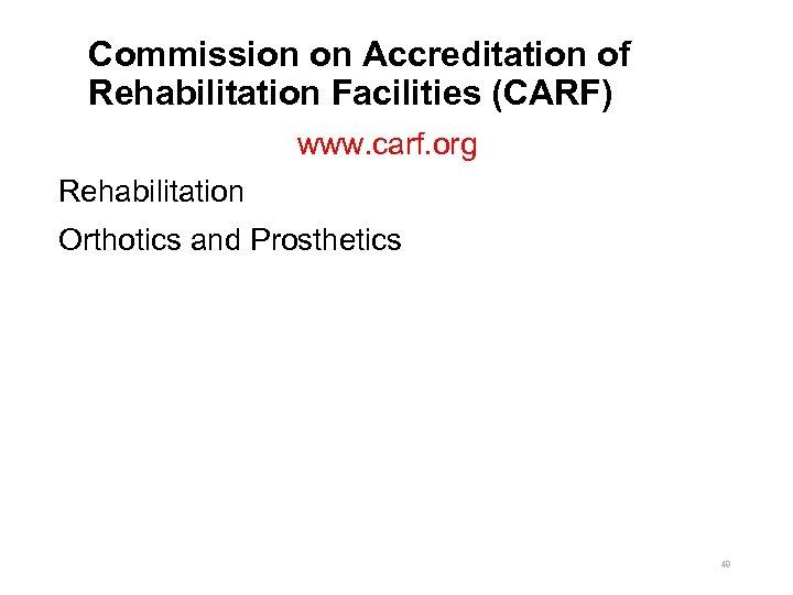 Commission on Accreditation of Rehabilitation Facilities (CARF) www. carf. org Rehabilitation Orthotics and Prosthetics