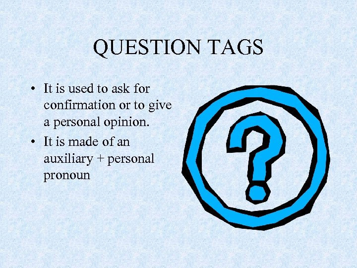 QUESTION TAGS • It is used to ask for confirmation or to give a