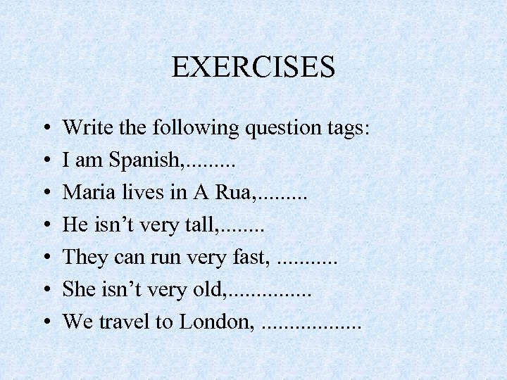 EXERCISES • • Write the following question tags: I am Spanish, . . Maria