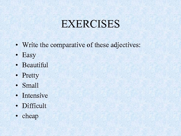 EXERCISES • • Write the comparative of these adjectives: Easy Beautiful Pretty Small Intensive