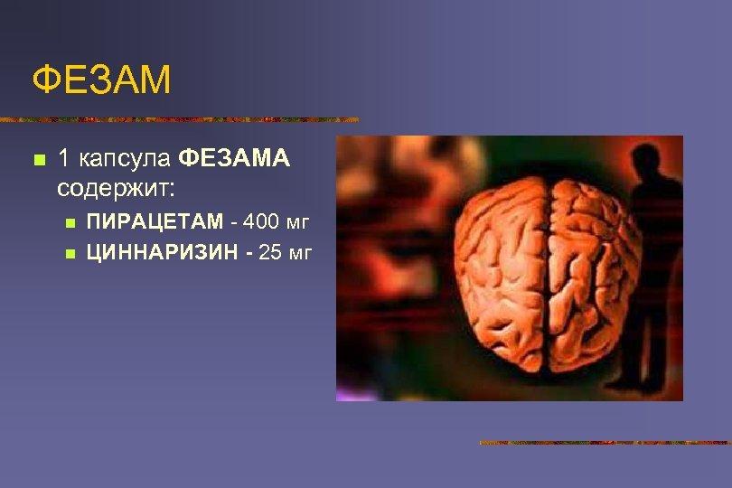 ФЕЗАМ n 1 капсула ФЕЗАМА содержит: n n ПИРАЦЕТАМ - 400 мг ЦИННАРИЗИН -