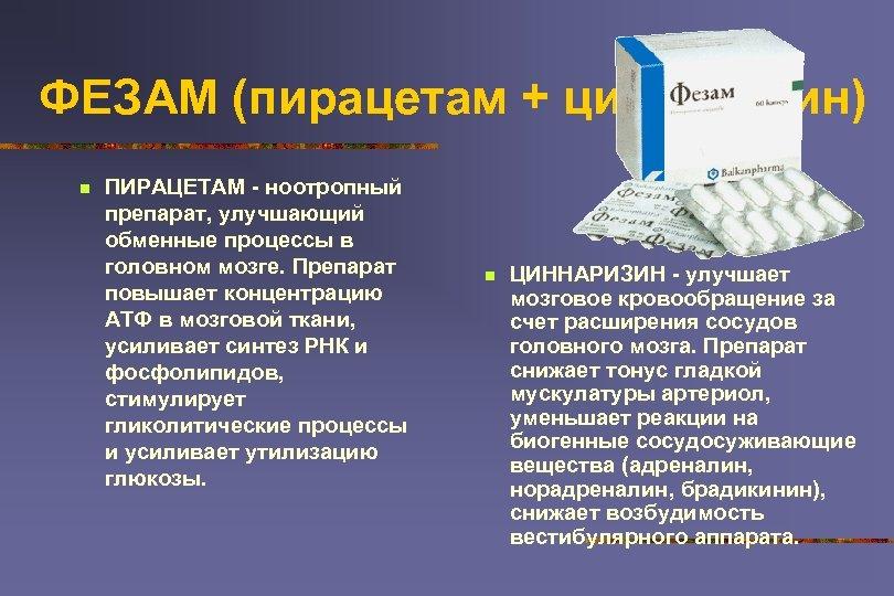 ФЕЗАМ (пирацетам + циннаризин) n ПИРАЦЕТАМ - ноотропный препарат, улучшающий обменные процессы в головном