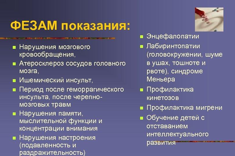ФЕЗАМ показания: n n n n Нарушения мозгового кровообращения, Атеросклероз сосудов головного мозга, Ишемический
