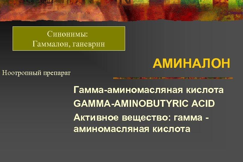 Синонимы: Гаммалон, ганеврин Ноотропный препарат АМИНАЛОН Гамма-аминомасляная кислота GAMMA-AMINOBUTYRIC ACID Активное вещество: гамма аминомасляная