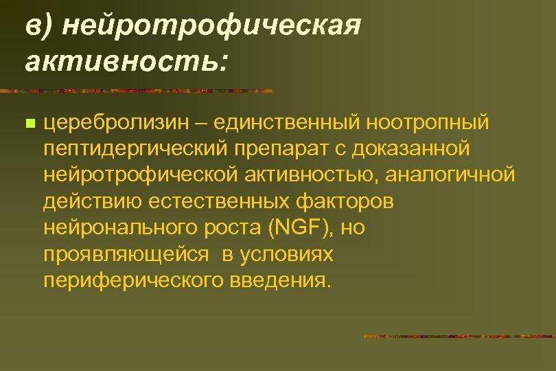 в) нейротрофическая активность: n церебролизин – единственный ноотропный пептидергический препарат с доказанной нейротрофической активностью,