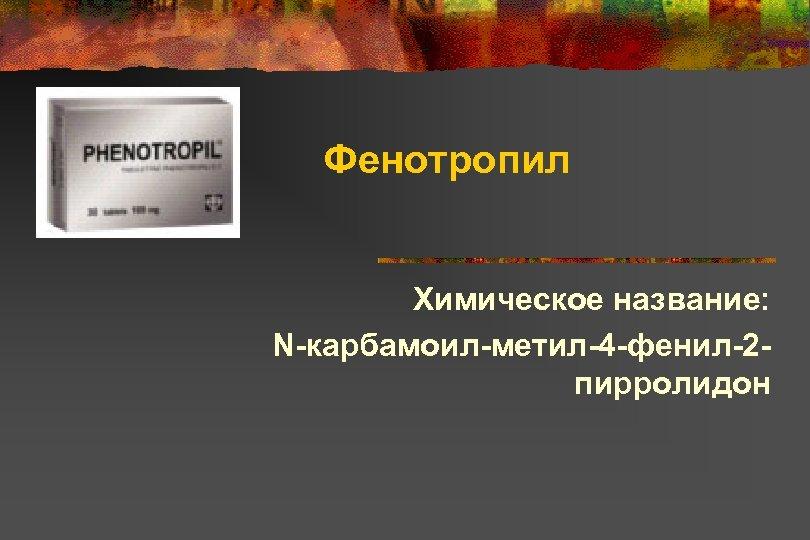 Фенотропил Химическое название: N-карбамоил-метил-4 -фенил-2 пирролидон