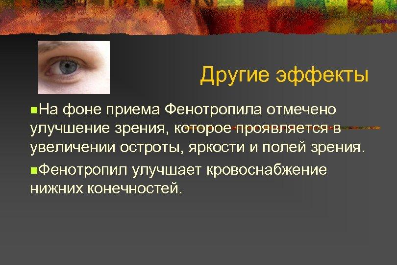 Другие эффекты n. На фоне приема Фенотропила отмечено улучшение зрения, которое проявляется в увеличении
