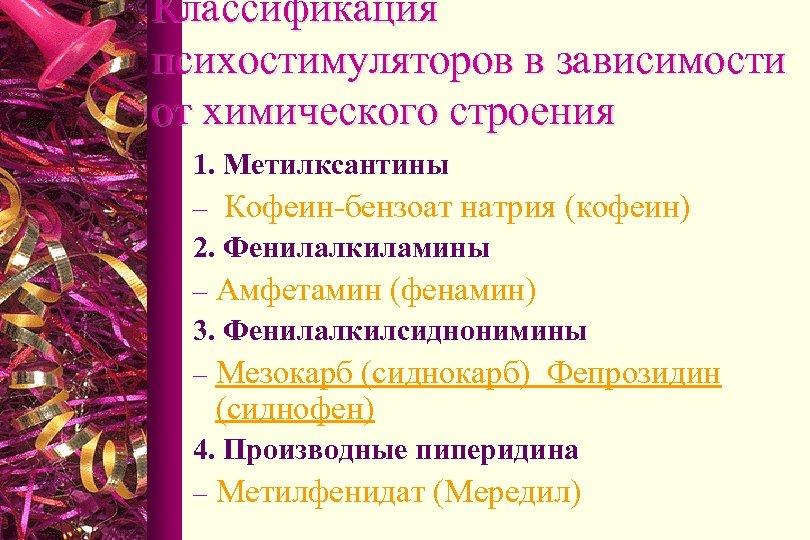 Классификация психостимуляторов в зависимости от химического строения 1. Метилксантины – Кофеин-бензоат натрия (кофеин) 2.