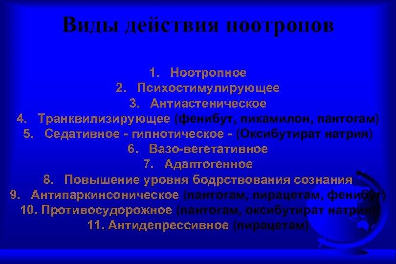Виды действия ноотропов 1. Ноотропное 2. Психостимулирующее 3. Антиастеническое 4. Транквилизирующее (фенибут, пикамилон, пантогам)