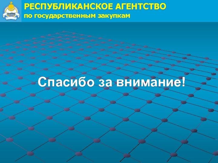 РЕСПУБЛИКАНСКОЕ АГЕНТСТВО по государственным закупкам Спасибо за внимание!