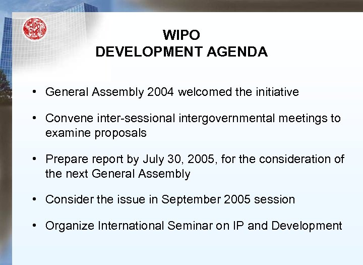WIPO DEVELOPMENT AGENDA • General Assembly 2004 welcomed the initiative • Convene inter-sessional intergovernmental