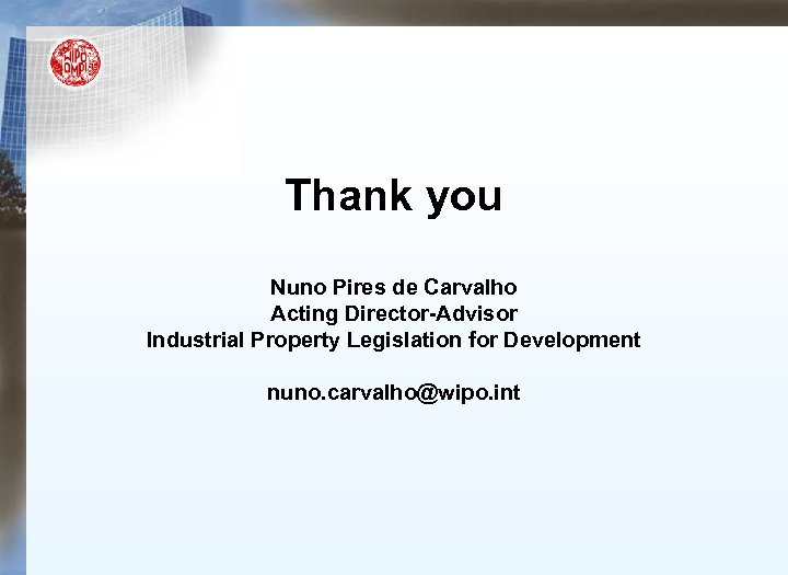 Thank you Nuno Pires de Carvalho Acting Director-Advisor Industrial Property Legislation for Development nuno.