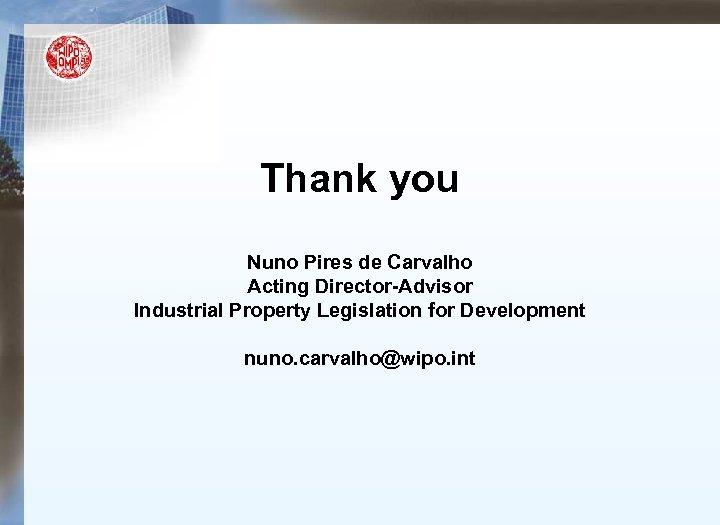 Thank you Nuno Pires de Carvalho Acting Director-Advisor Industrial Property Legislation for Development nuno.