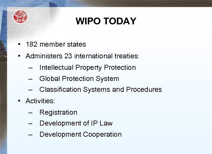 WIPO TODAY • 182 member states • Administers 23 international treaties: – Intellectual Property
