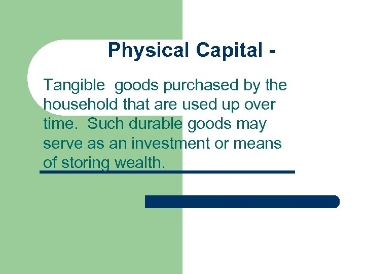 Physical Capital Tangible goods purchased by the household that are used up over time.