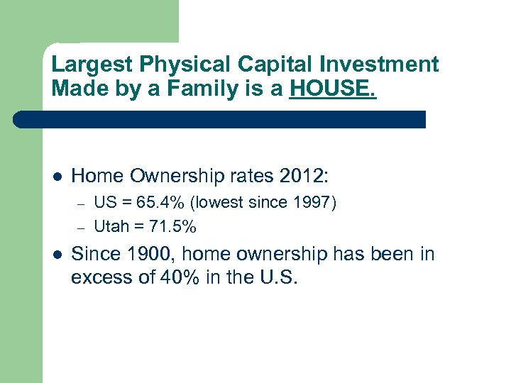 Largest Physical Capital Investment Made by a Family is a HOUSE. l Home Ownership