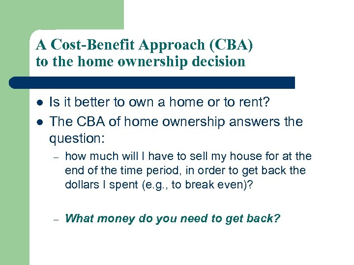 A Cost-Benefit Approach (CBA) to the home ownership decision l l Is it better